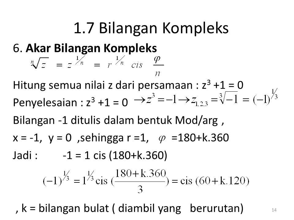 1.7 Bilangan Kompleks 6. Akar Bilangan Kompleks Hitung semua nilai z dari persamaan : z 3 +1 = 0 Penyelesaian : z 3 +1 = 0 Bilangan -1 ditulis dalam b