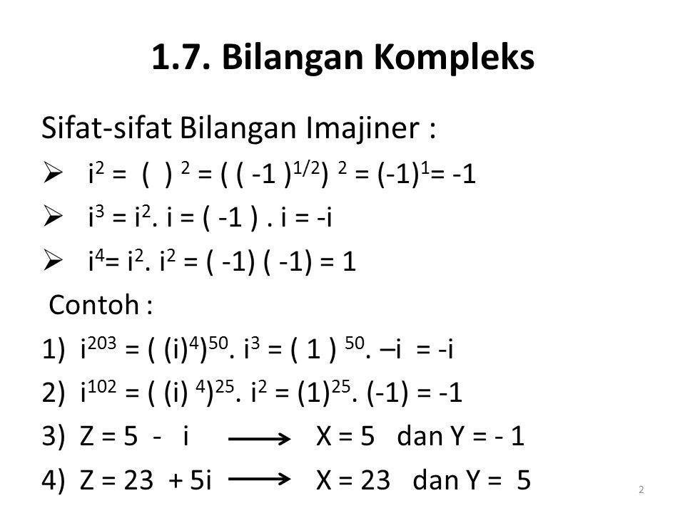 1.7. Bilangan Kompleks Sifat-sifat Bilangan Imajiner :  i 2 = ( ) 2 = ( ( -1 ) 1/2 ) 2 = (-1) 1 = -1  i 3 = i 2. i = ( -1 ). i = -i  i 4 = i 2. i 2