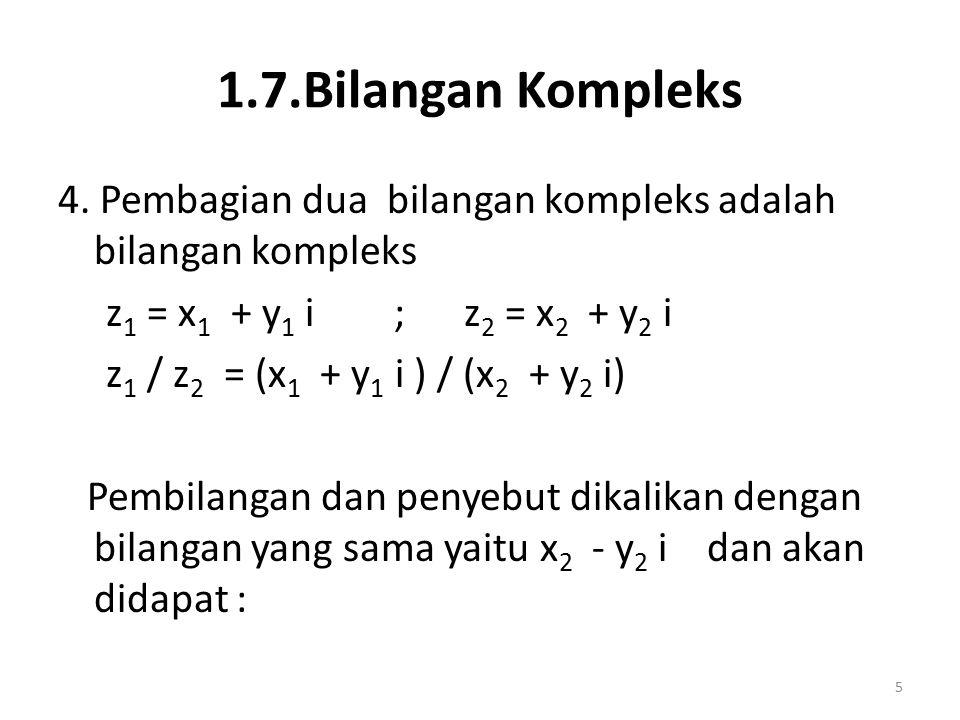 1.7.Bilangan Kompleks 4. Pembagian dua bilangan kompleks adalah bilangan kompleks z 1 = x 1 + y 1 i ; z 2 = x 2 + y 2 i z 1 / z 2 = (x 1 + y 1 i ) / (