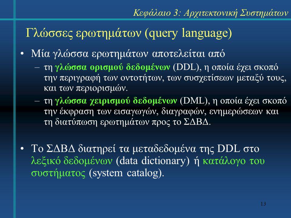 13 Κεφάλαιο 3: Αρχιτεκτονική Συστημάτων Μία γλώσσα ερωτημάτων αποτελείται από –τη γλώσσα ορισμού δεδομένων (DDL), η οποία έχει σκοπό την περιγραφή των