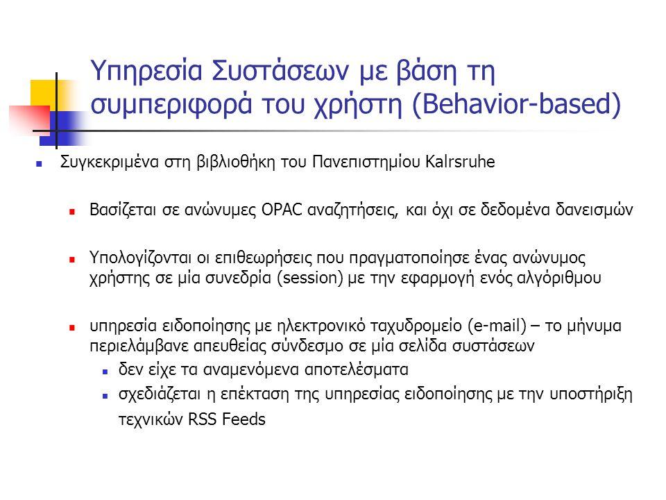 Υπηρεσία Συστάσεων με βάση τη συμπεριφορά του χρήστη (Behavior-based) Συγκεκριμένα στη βιβλιοθήκη του Πανεπιστημίου Kalrsruhe Βασίζεται σε ανώνυμες OPAC αναζητήσεις, και όχι σε δεδομένα δανεισμών Υπολογίζονται οι επιθεωρήσεις που πραγματοποίησε ένας ανώνυμος χρήστης σε μία συνεδρία (session) με την εφαρμογή ενός αλγόριθμου υπηρεσία ειδοποίησης με ηλεκτρονικό ταχυδρομείο (e-mail) – το μήνυμα περιελάμβανε απευθείας σύνδεσμο σε μία σελίδα συστάσεων δεν είχε τα αναμενόμενα αποτελέσματα σχεδιάζεται η επέκταση της υπηρεσίας ειδοποίησης με την υποστήριξη τεχνικών RSS Feeds