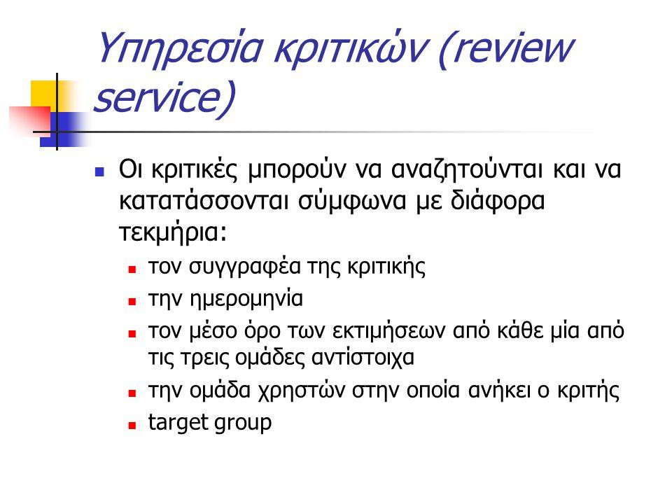 Υπηρεσία κριτικών (review service) Οι κριτικές μπορούν να αναζητούνται και να κατατάσσονται σύμφωνα με διάφορα τεκμήρια: τον συγγραφέα της κριτικής την ημερομηνία τον μέσο όρο των εκτιμήσεων από κάθε μία από τις τρεις ομάδες αντίστοιχα την ομάδα χρηστών στην οποία ανήκει ο κριτής target group