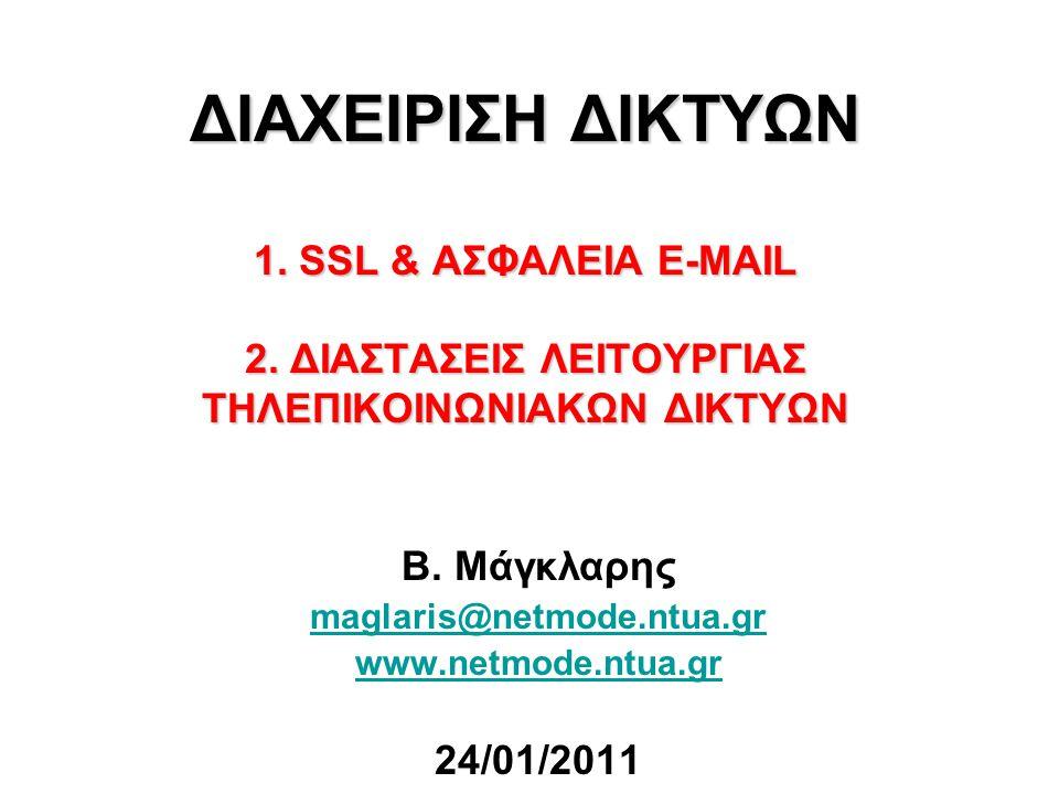 ΔΙΑΧΕΙΡΙΣΗ ΔΙΚΤΥΩΝ 1. SSL & ΑΣΦΑΛΕΙΑ E-MAIL 2. ΔΙΑΣΤΑΣΕΙΣ ΛΕΙΤΟΥΡΓΙΑΣ ΤΗΛΕΠΙΚΟΙΝΩΝΙΑΚΩΝ ΔΙΚΤΥΩΝ Β. Μάγκλαρης maglaris@netmode.ntua.gr www.netmode.ntua