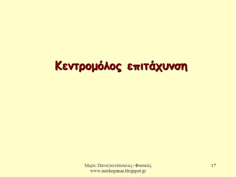 Μερκ. Παναγιωτόπουλος - Φυσικός www.merkopanas.blogspot.gr 17 Κεντρομόλος επιτάχυνση