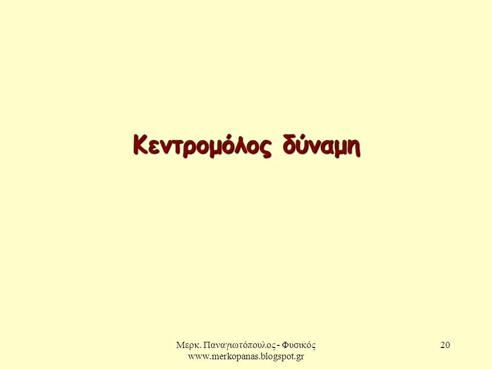 Μερκ. Παναγιωτόπουλος - Φυσικός www.merkopanas.blogspot.gr 20 Κεντρομόλος δύναμη