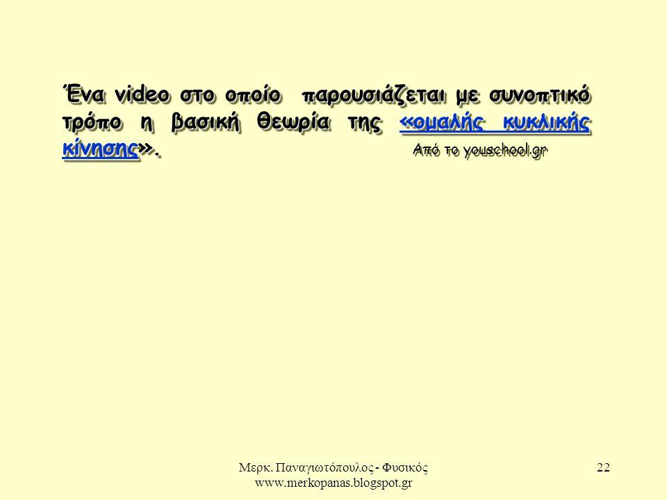 Μερκ. Παναγιωτόπουλος - Φυσικός www.merkopanas.blogspot.gr 22 Ένα video στο οποίο παρουσιάζεται με συνοπτικό τρόπο η βασική θεωρία της «ομαλής κυκλική