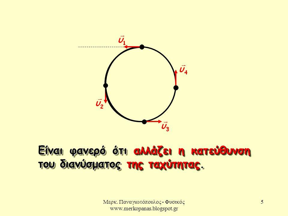 Μερκ. Παναγιωτόπουλος - Φυσικός www.merkopanas.blogspot.gr 5 Είναι φανερό ότι αλλάζει η κατεύθυνση του διανύσματος της ταχύτητας.