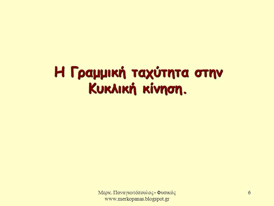 Μερκ. Παναγιωτόπουλος - Φυσικός www.merkopanas.blogspot.gr 6 Η Γραμμική ταχύτητα στην Κυκλική κίνηση.