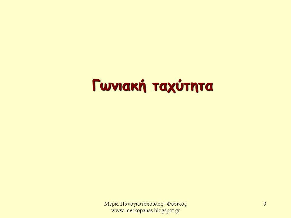 Μερκ. Παναγιωτόπουλος - Φυσικός www.merkopanas.blogspot.gr 9 Γωνιακή ταχύτητα