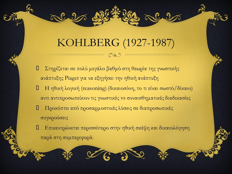 KOHLBERG (1927-1987)  Στηρίζεται σε πολύ μεγάλο βαθμό στη θεωρία της γνωστικής ανάπτυξης Piaget για να εξηγήσει την ηθική ανάπτυξη  Η ηθική λογική (reasoning) (δικαιοσύνη, το τι είναι σωστό/δίκαιο) αντι αντιπροσωπεύουν τις γνωστικές vs συναισθηματικές διαδικασίες  Προκύπτει από προσαρμοστικές λύσεις σε διαπροσωπικές συγκρούσεις  Επικεντρώνεται περισσότερο στην ηθική σκέψη και δικαιολόγηση παρά στη συμπεριφορά.