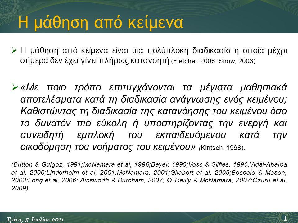 Η μάθηση από κείμενα 1 Τρίτη, 5 Ιουλίου 2011  Η μάθηση από κείμενα είναι μια πολύπλοκη διαδικασία η οποία μέχρι σήμερα δεν έχει γίνει πλήρως κατανοητή (Fletcher, 2006; Snow, 2003)  «Με ποιο τρόπο επιτυγχάνονται τα μέγιστα μαθησιακά αποτελέσματα κατά τη διαδικασία ανάγνωσης ενός κειμένου; Καθιστώντας τη διαδικασία της κατανόησης του κειμένου όσο το δυνατόν πιο εύκολη ή υποστηρίζοντας την ενεργή και συνειδητή εμπλοκή του εκπαιδευόμενου κατά την οικοδόμηση του νοήματος του κειμένου» (Kintsch, 1998).
