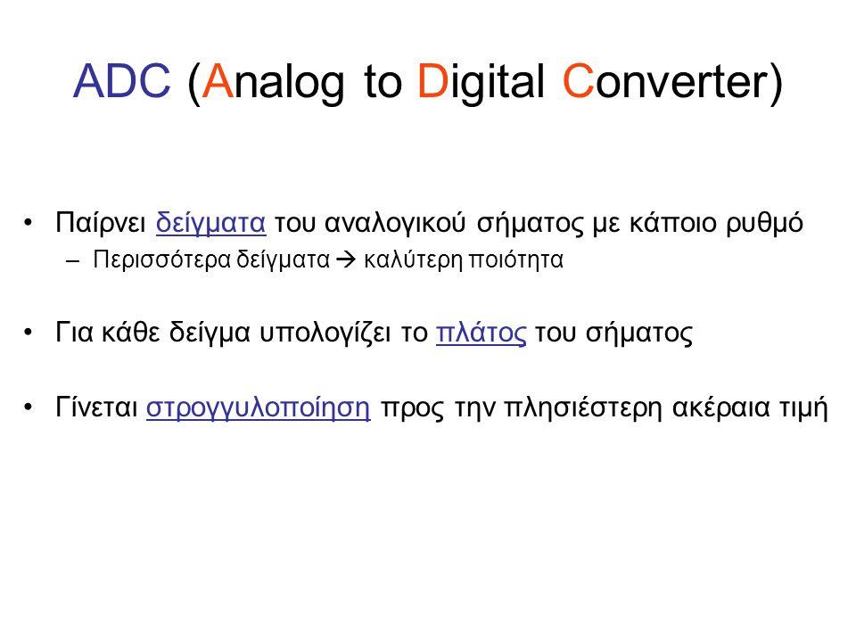 ADC (Analog to Digital Converter) Παίρνει δείγματα του αναλογικού σήματος με κάποιο ρυθμό –Περισσότερα δείγματα  καλύτερη ποιότητα Για κάθε δείγμα υπ