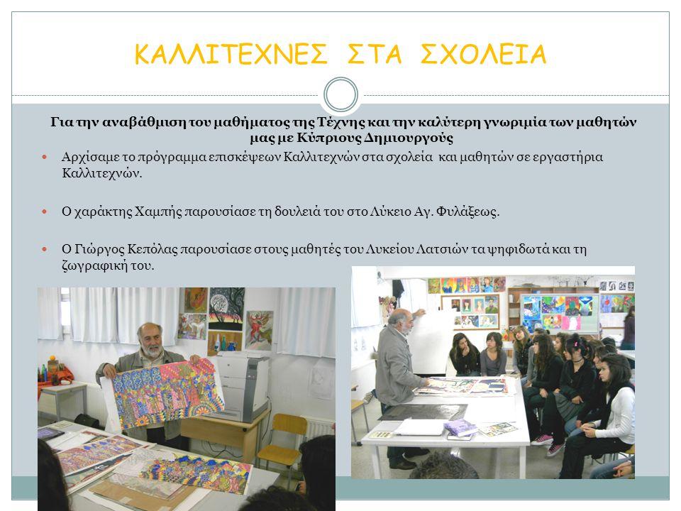 ΚΑΛΛΙΤΕΧΝΕΣ ΣΤΑ ΣΧΟΛΕΙΑ Για την αναβάθμιση του μαθήματος της Τέχνης και την καλύτερη γνωριμία των μαθητών μας με Κύπριους Δημιουργούς Αρχίσαμε το πρόγραμμα επισκέψεων Καλλιτεχνών στα σχολεία και μαθητών σε εργαστήρια Καλλιτεχνών.