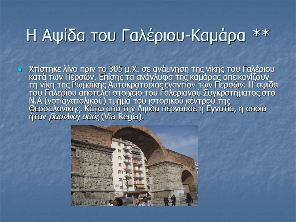 Η Αψίδα του Γαλέριου-Καμάρα ** Χτίστηκε λίγο πριν το 305 μ.Χ. σε ανάμνηση της νίκης του Γαλέριου κατά των Περσών. Επίσης τα ανάγλυφα της καμάρας απεικ