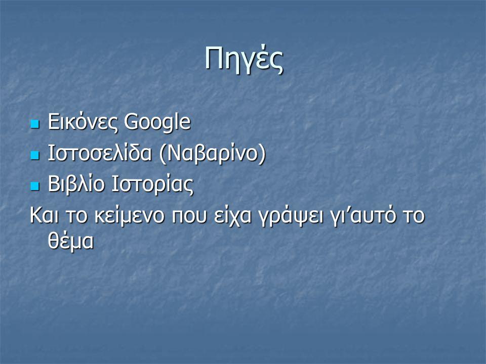 Πηγές Εικόνες Google Εικόνες Google Ιστοσελίδα (Ναβαρίνο) Ιστοσελίδα (Ναβαρίνο) Βιβλίο Ιστορίας Βιβλίο Ιστορίας Και το κείμενο που είχα γράψει γι'αυτό