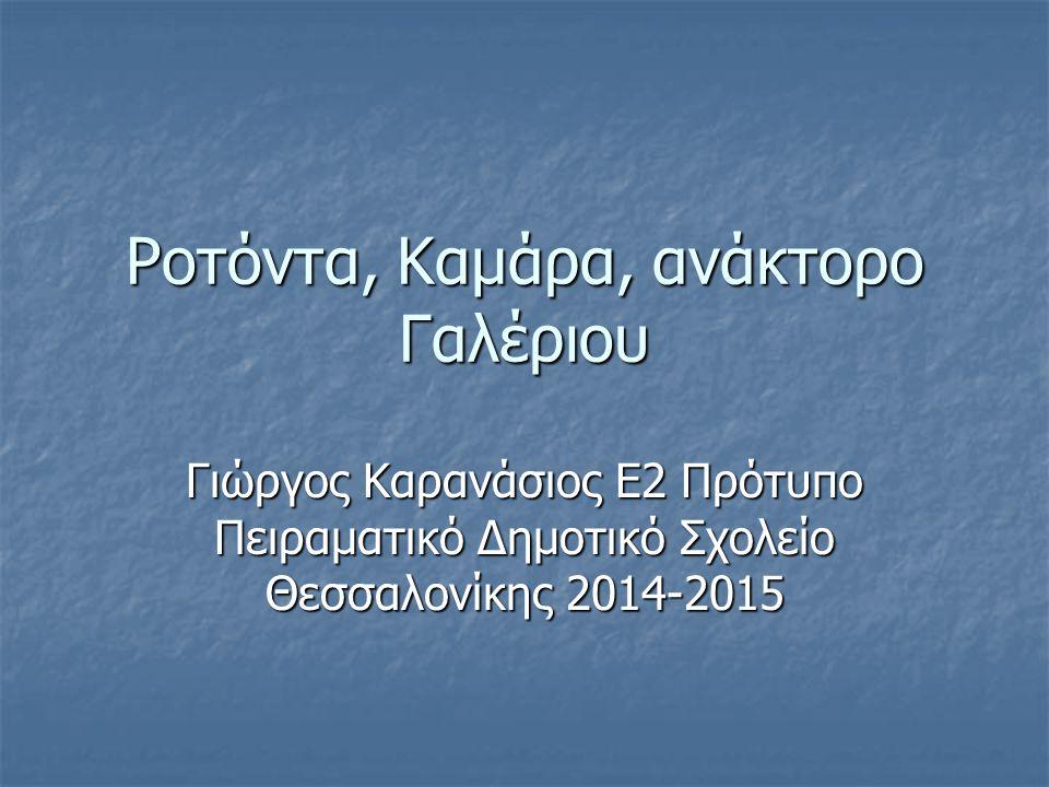 Ροτόντα, Καμάρα, ανάκτορο Γαλέριου Γιώργος Καρανάσιος Ε2 Πρότυπο Πειραματικό Δημοτικό Σχολείο Θεσσαλονίκης 2014-2015