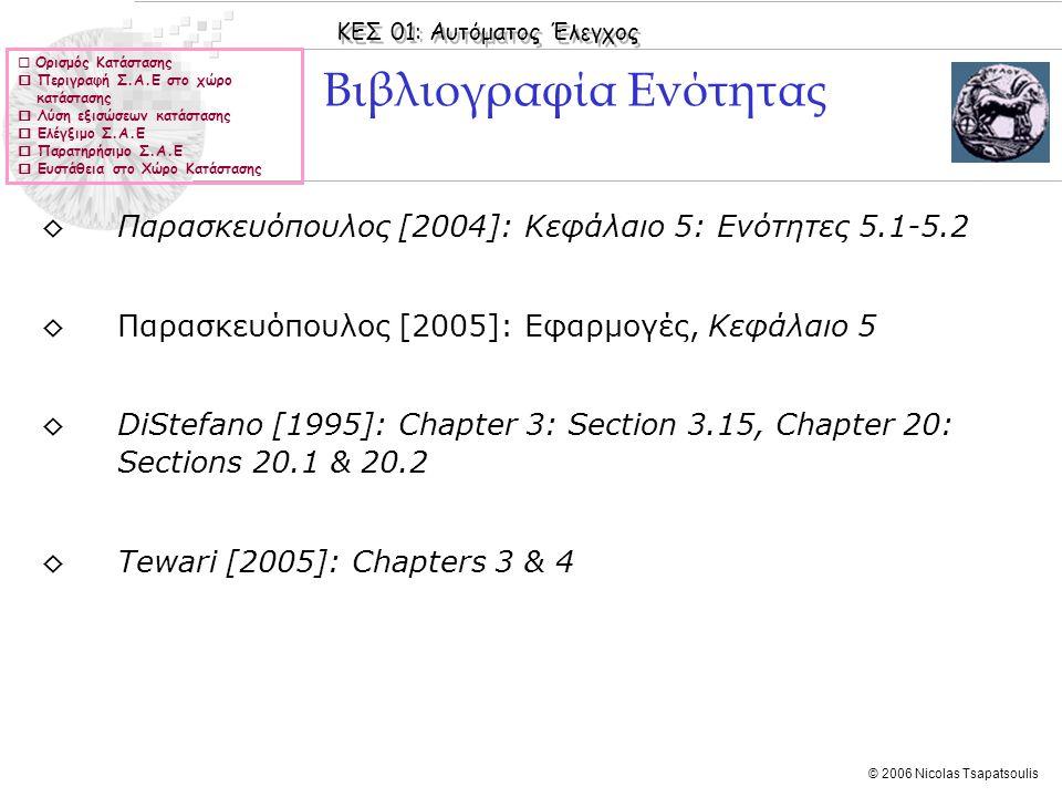 ΚΕΣ 01: Αυτόματος Έλεγχος © 2006 Nicolas Tsapatsoulis Συναρτήσεις Μεταφοράς και ελέγξιμο και παρατηρήσιμο (ΙΙ) Παράδειγμα: ◊Έστω το ηλεκτρονικό κύκλωμα του σχήματος: ◊Ο πίνακας συναρτήσεων μεταφοράς H(s) έχει τη μορφή: Παρατηρούμε ότι αν C 1 R f1 = C 2 R f2 η H 12 (s) παρουσιάζει απαλοιφή πόλου μηδενικού και γίνεται οπότε το σύστημα εμφαίνεται ως τάξης 1 (ενώ είναι φανερό ότι είναι τάξης 2)  Ορισμός Κατάστασης  Περιγραφή Σ.Α.Ε στο χώρο κατάστασης  Λύση εξισώσεων κατάστασης  Ελέγξιμο Σ.Α.Ε  Παρατηρήσιμο Σ.Α.Ε  Ευστάθεια στο Χώρο Κατάστασης