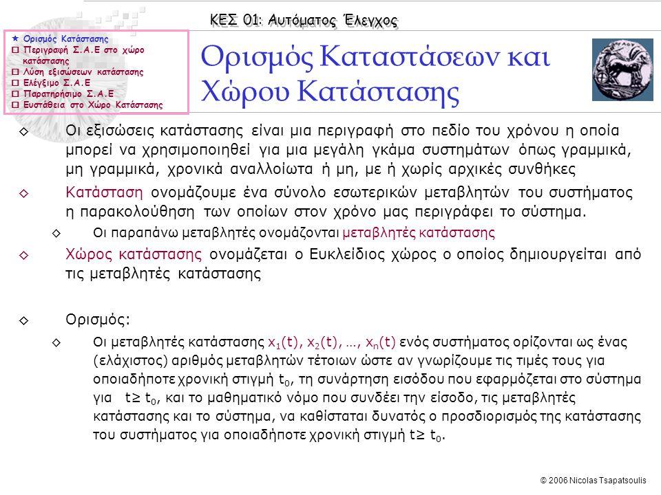 ΚΕΣ 01: Αυτόματος Έλεγχος © 2006 Nicolas Tsapatsoulis Έλεγχος ευστάθειας στο χώρο κατάστασης ◊Συστήματα με περιγραφή στο χώρο κατάστασης μπορούν να ελεγχθούν ως προς την ευστάθεια τους με τη βοήθεια των πιο κάτω ορισμών: ◊Ορισμός 1: ◊Έστω το Γ.Χ.Α σύστημα Θεωρούμε ότι το σύστημα είναι μηδενικής διέγερσης (u(t)=0), εξετάζουμε δηλαδή την ελεύθερη απόκριση του συστήματος.