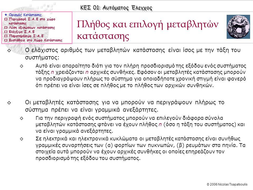ΚΕΣ 01: Αυτόματος Έλεγχος © 2006 Nicolas Tsapatsoulis Έλεγχος ευστάθειας στο χώρο κατάστασης (ΙΙ) ◊Ορισμός 2: ◊Έστω το Γ.Χ.Α σύστημα: για το οποίο ισχύει (εφόσον είναι ελέγξιμο και παρατηρήσιμο): Το σύστημα είναι ευσταθές αν οι ιδιοτιμές του πίνακα A (ισοδύναμα οι πόλοι του Χ.Π.