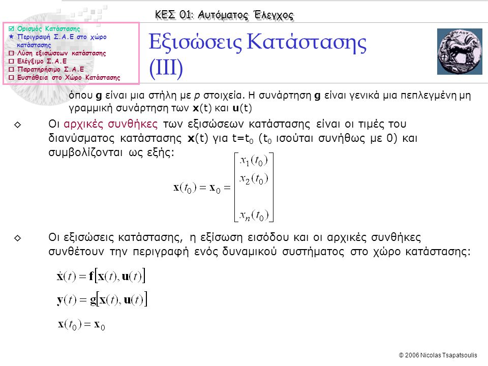 ΚΕΣ 01: Αυτόματος Έλεγχος © 2006 Nicolas Tsapatsoulis Εξισώσεις κατάστασης ◊Αν ένα γραμμικό μη χρονικά μεταβαλλόμενο σύστημα μπορεί να περιγραφεί από ένα σύστημα συνήθων διαφορικών εξισώσεων, τότε οι εξισώσεις κατάστασης παίρνουν την ειδική μορφή: ◊Ο πίνακας Α έχει διαστάσεις nxn και ονομάζεται πίνακας του συστήματος, ο πίνακας Β έχει διαστάσεις nxm και ονομάζεται πίνακας εισόδου, ο πίνακας C έχει διαστάσεις pxn και ονομάζεται πίνακας εξόδου, ο πίνακας D έχει διαστάσεις pxm και ονομάζεται απευθείας πίνακας.