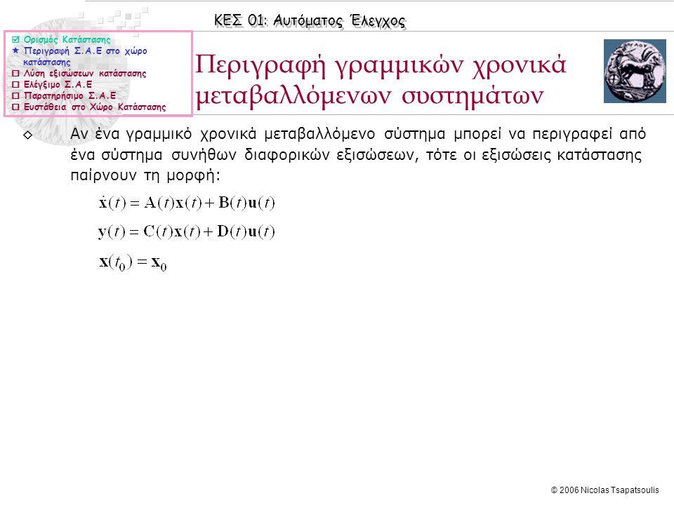 ΚΕΣ 01: Αυτόματος Έλεγχος © 2006 Nicolas Tsapatsoulis Παράδειγμα ◊Το ηλεκτρικό κύκλωμα του σχήματος περιγράφεται από την Ο.Δ.Ε (έξοδος η τάση στα άκρα της αντίστασης): ◊Θεωρώντας ως μεταβλητές κατάστασης ◊το ρεύμα στο πηνίο, x 1 (t)=i L (t) ◊τo φορτίο του πυκνωτή ◊τότε ισχύει  Ορισμός Κατάστασης  Περιγραφή Σ.Α.Ε στο χώρο κατάστασης  Λύση εξισώσεων κατάστασης  Ελέγξιμο Σ.Α.Ε  Παρατηρήσιμο Σ.Α.Ε  Ευστάθεια στο Χώρο Κατάστασης