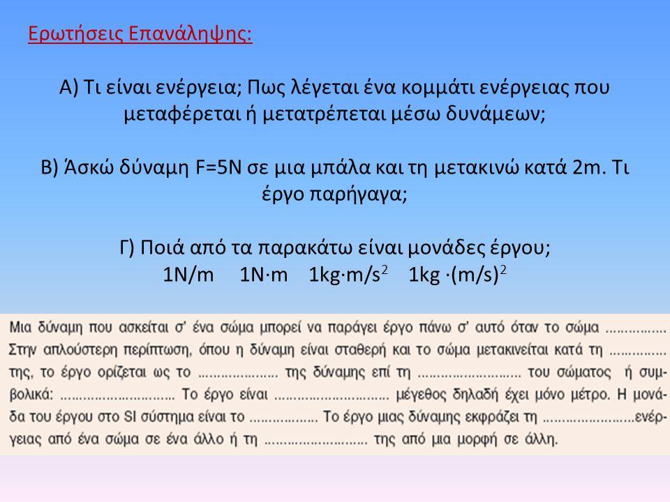 Ερωτήσεις Επανάληψης: Α) Τι είναι ενέργεια; Πως λέγεται ένα κομμάτι ενέργειας που μεταφέρεται ή μετατρέπεται μέσω δυνάμεων; Β) Άσκώ δύναμη F=5N σε μια