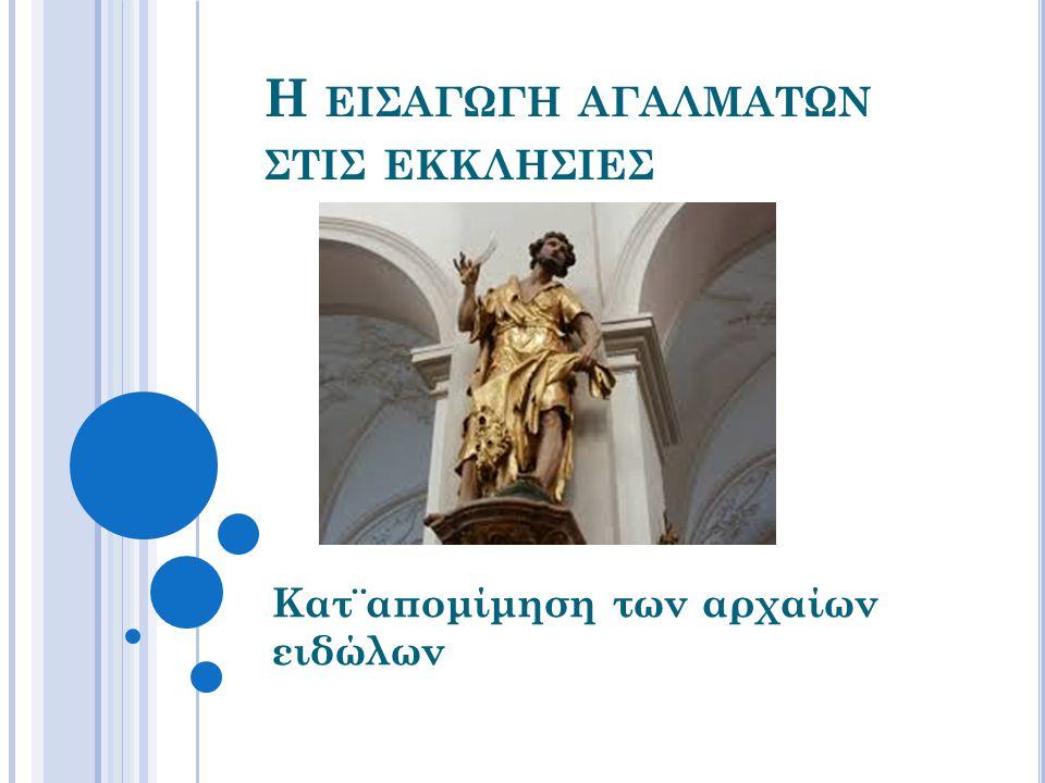 Η ΕΙΣΑΓΩΓΗ ΑΓΑΛΜΑΤΩΝ ΣΤΙΣ ΕΚΚΛΗΣΙΕΣ Κατ¨απομίμηση των αρχαίων ειδώλων