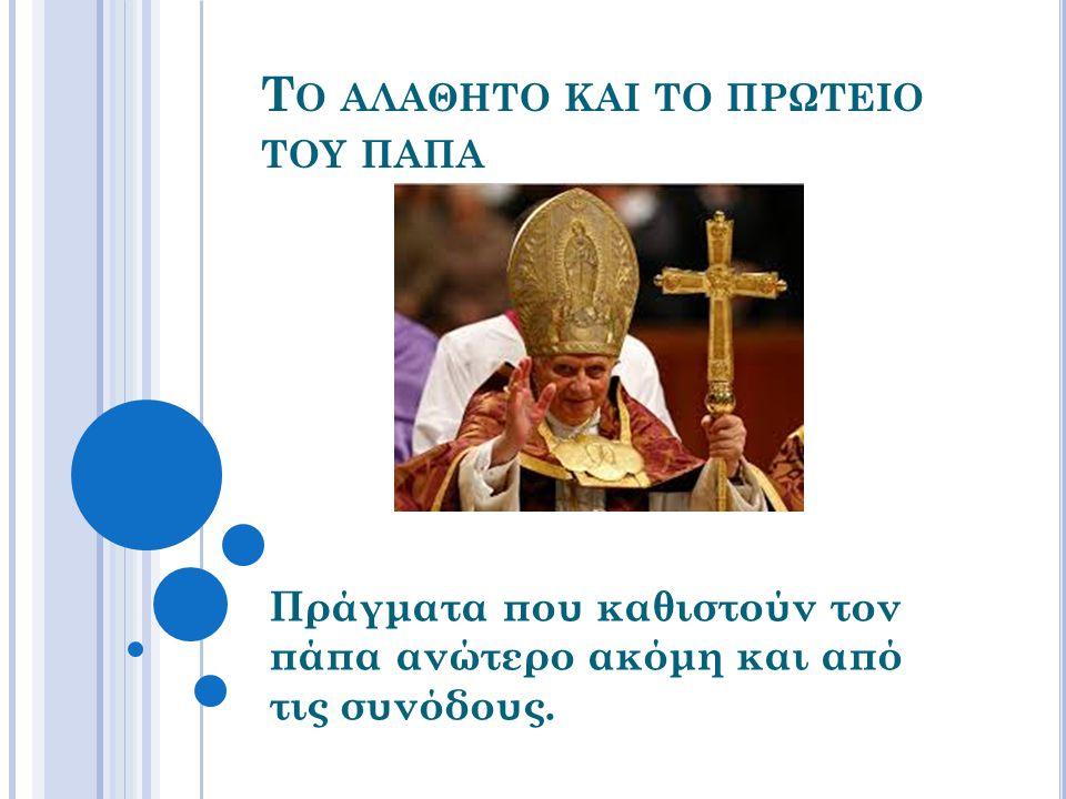 Τ Ο ΑΛΑΘΗΤΟ ΚΑΙ ΤΟ ΠΡΩΤΕΙΟ ΤΟΥ ΠΑΠΑ Πράγματα που καθιστούν τον πάπα ανώτερο ακόμη και από τις συνόδους.
