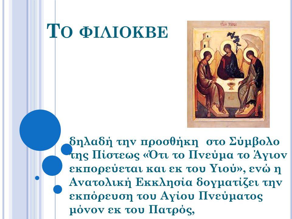 Τ Ο ΦΙΛΙΟΚΒΕ δηλαδή την προσθήκη στο Σύμβολο της Πίστεως «Ότι το Πνεύμα το Άγιον εκπορεύεται και εκ του Υιού», ενώ η Ανατολική Εκκλησία δογματίζει την