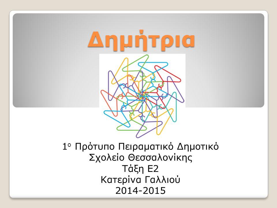 Δημήτρια 1 ο Πρότυπο Πειραματικό Δημοτικό Σχολείο Θεσσαλονίκης Τάξη Ε2 Κατερίνα Γαλλιού 2014-2015