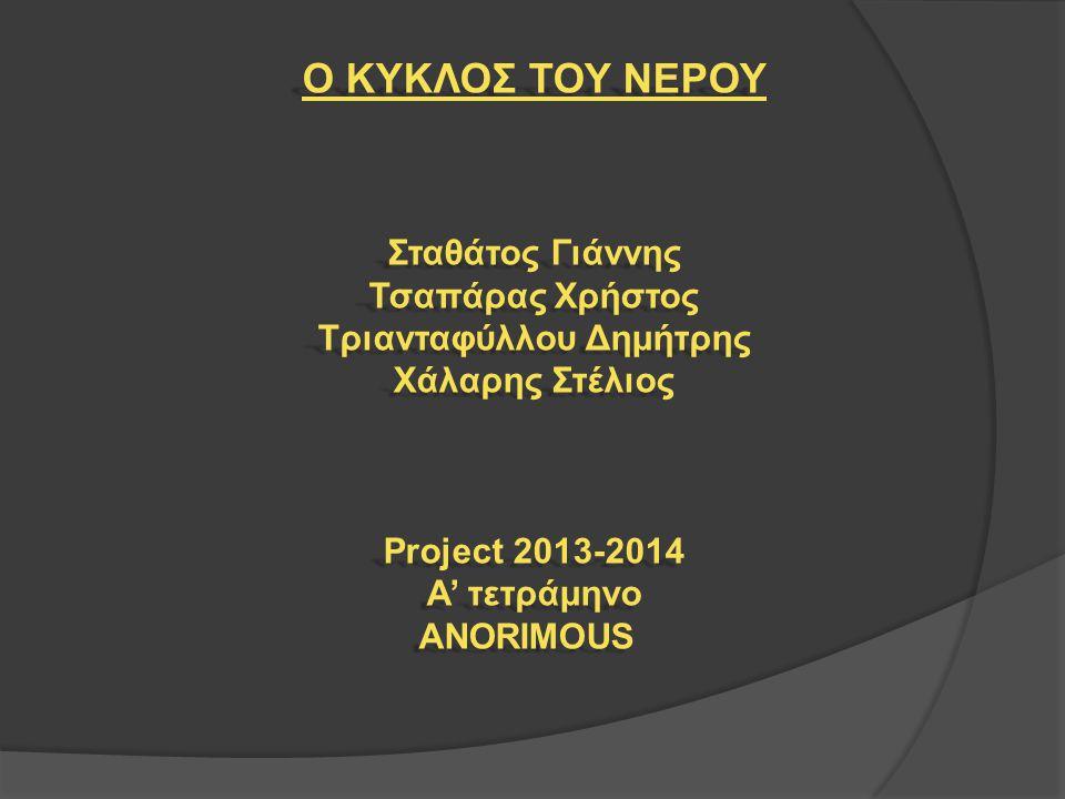 Ο ΚΥΚΛΟΣ ΤΟΥ ΝΕΡΟΥ Σταθάτος Γιάννης Τσαπάρας Χρήστος Τριανταφύλλου Δημήτρης Χάλαρης Στέλιος Project 2013-2014 Α' τετράμηνο ANORIMOUS
