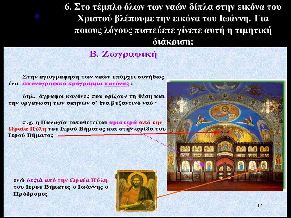6. Στο τέμπλο όλων των ναών δίπλα στην εικόνα του Χριστού βλέπουμε την εικόνα του Ιωάννη. Για ποιους λόγους πιστεύετε γίνετε αυτή η τιμητική διάκριση;