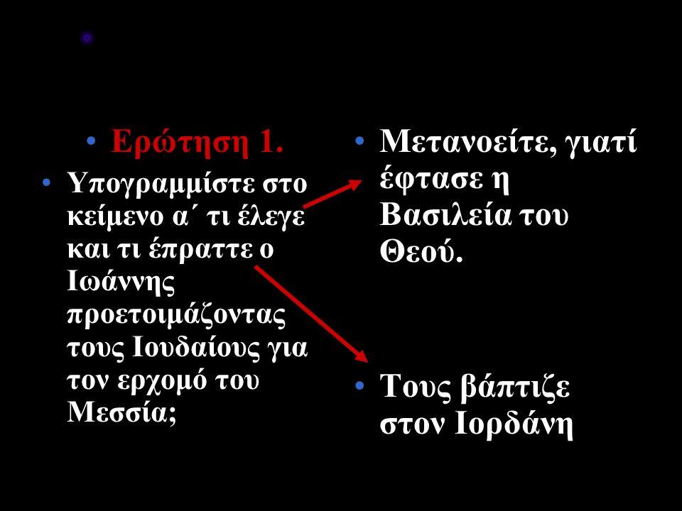 Ερώτηση 1. Υπογραμμίστε στο κείμενο α΄ τι έλεγε και τι έπραττε ο Ιωάννης προετοιμάζοντας τους Ιουδαίους για τον ερχομό του Μεσσία; Μετανοείτε, γιατί έ
