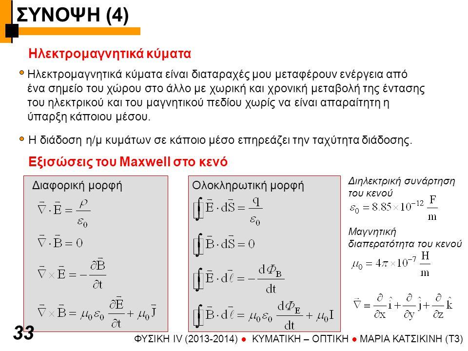 ΣΥΝΟΨΗ (4) ΦΥΣΙΚΗ IV (2013-2014) ● KYMATIKH – OΠTIKH ● ΜΑΡΙΑ ΚΑΤΣΙΚΙΝΗ (T3) 3434 1 η εξίσωση Maxwell = Νόμος Gauss ρ= πυκνότητα ηλεκτρονικού φορτίου (Cb/m 3 ) (Για μη-σημειακό φορτίο και κατανομή φορτίου στο χώρο) Μη-μηδενική απόκλιση της Ε σημαίνει ότι στο χώρο υπάρχουν πηγές ή καταβόθρες πεδίου Το επιεπιφάνειο ολοκλήρωμα της έντασης Ε σε μια κλειστή επιφάνεια που περικλείει το φορτίο εκφράζει τη ροή Φ Ε (εξερχόμενη μείον εισερχόμενη) από την επιφάνεια και εξαρτάται από το φορτίο 2 η εξίσωση Maxwell Δεν υπάρχουν μαγνητικά μονόπολα