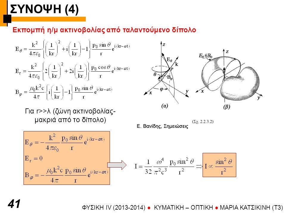 ΣΥΝΟΨΗ (4) ΦΥΣΙΚΗ IV (2013-2014) ● KYMATIKH – OΠTIKH ● ΜΑΡΙΑ ΚΑΤΣΙΚΙΝΗ (T3) 41 Εκπομπή η/μ ακτινοβολίας από ταλαντούμενο δίπολο Για r>>λ (ζώνη ακτινοβ