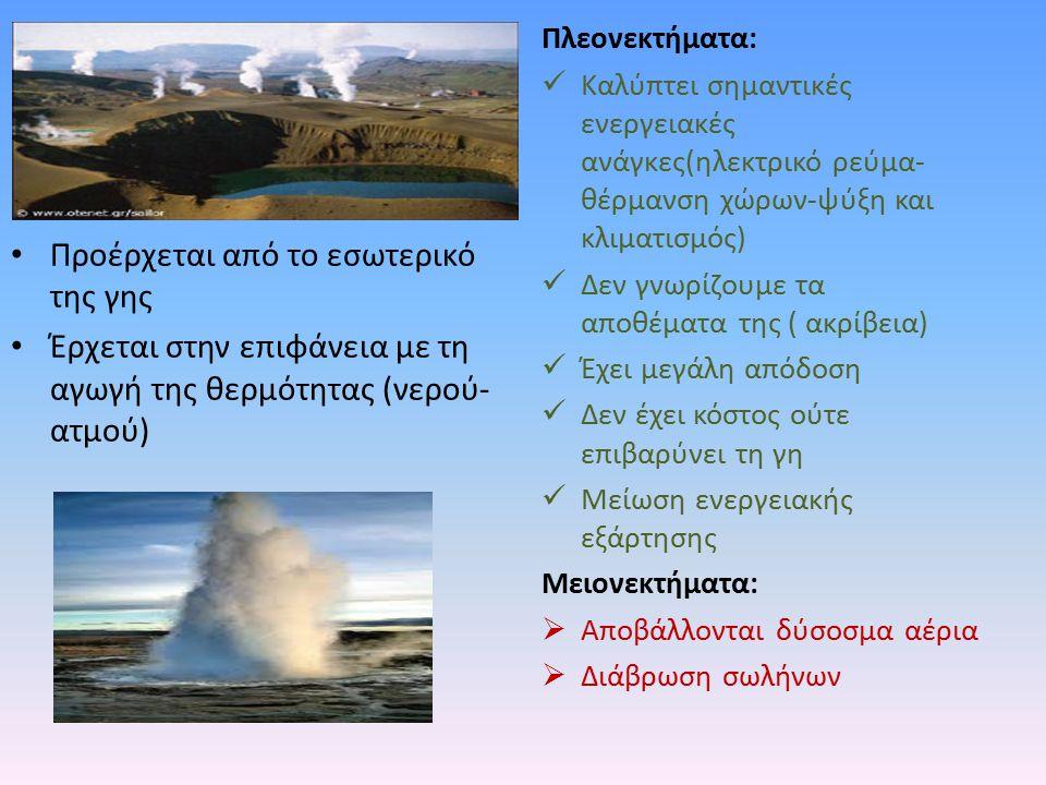 Προέρχεται από το εσωτερικό της γης Έρχεται στην επιφάνεια με τη αγωγή της θερμότητας (νερού- ατμού) Πλεονεκτήματα: Καλύπτει σημαντικές ενεργειακές αν