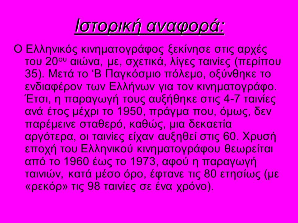 Ιστορική αναφορά: Ο Ελληνικός κινηματογράφος ξεκίνησε στις αρχές του 20 ου αιώνα, με, σχετικά, λίγες ταινίες (περίπου 35). Μετά το 'Β Παγκόσμιο πόλεμο