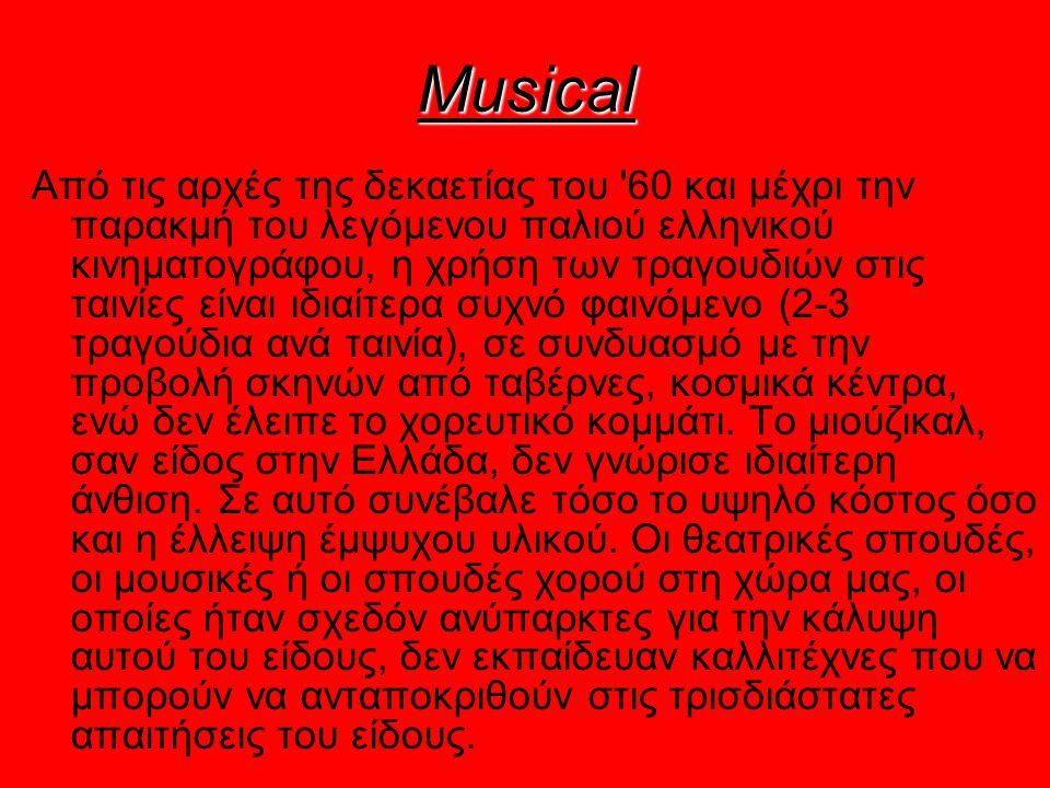 Musical Από τις αρχές της δεκαετίας του 60 και μέχρι την παρακμή του λεγόμενου παλιού ελληνικού κινηματογράφου, η χρήση των τραγουδιών στις ταινίες είναι ιδιαίτερα συχνό φαινόμενο (2-3 τραγούδια ανά ταινία), σε συνδυασμό με την προβολή σκηνών από ταβέρνες, κοσμικά κέντρα, ενώ δεν έλειπε το χορευτικό κομμάτι.