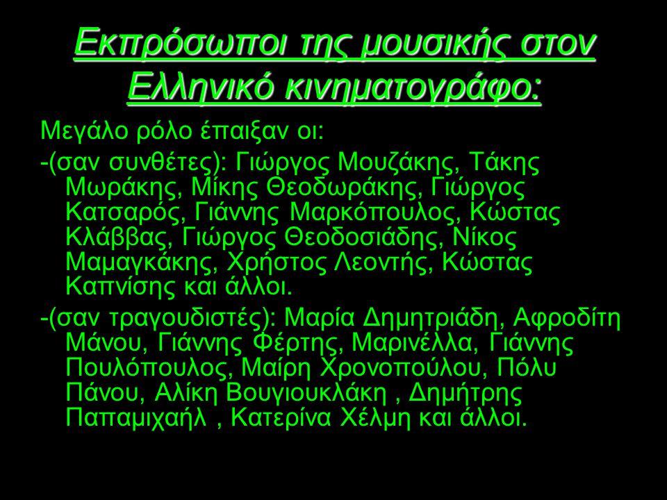 Εκπρόσωποι της μουσικής στον Ελληνικό κινηματογράφο: Μεγάλο ρόλο έπαιξαν οι: -(σαν συνθέτες): Γιώργος Μουζάκης, Τάκης Μωράκης, Μίκης Θεοδωράκης, Γιώργος Κατσαρός, Γιάννης Μαρκόπουλος, Κώστας Κλάββας, Γιώργος Θεοδοσιάδης, Νίκος Μαμαγκάκης, Χρήστος Λεοντής, Κώστας Καπνίσης και άλλοι.