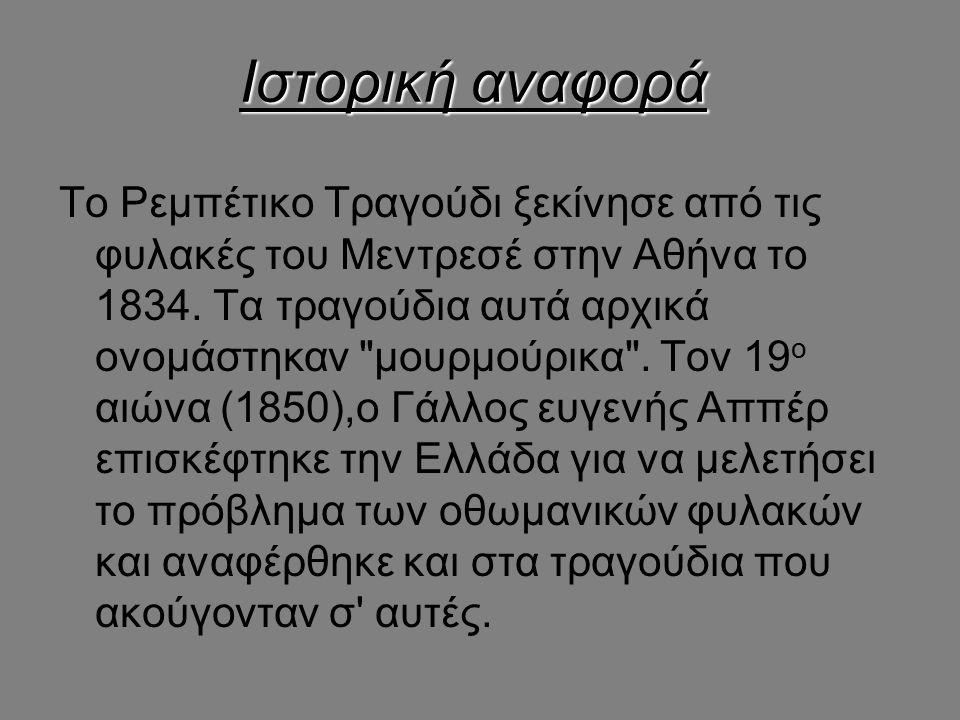 Ιστορική αναφορά Το Ρεμπέτικο Τραγούδι ξεκίνησε από τις φυλακές του Μεντρεσέ στην Αθήνα το 1834. Τα τραγούδια αυτά αρχικά ονομάστηκαν