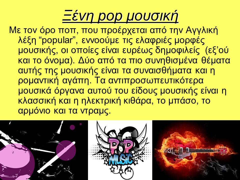 Ξένη pop μουσική Με τον όρο ποπ, που προέρχεται από την Αγγλική λέξη popular , εννοούμε τις ελαφριές μορφές μουσικής, οι οποίες είναι ευρέως δημοφιλείς (εξ'ού και το όνομα).