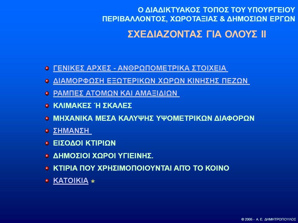 Ο ΔΙΑΔΙΚΤΥΑΚΟΣ ΤΟΠΟΣ ΤΟΥ ΥΠΟΥΡΓΕΙΟΥ ΠΕΡΙΒΑΛΛΟΝΤΟΣ, ΧΩΡΟΤΑΞΙΑΣ & ΔΗΜΟΣΙΩΝ ΕΡΓΩΝ ΣΧΕΔΙΑΖΟΝΤΑΣ ΓΙΑ ΟΛΟΥΣ ΙΙ © 2005 - Α. Ε. ΔΗΜΗΤΡΟΠΟΥΛΟΣ ΓΕΝΙΚΕΣ ΑΡΧΕΣ -