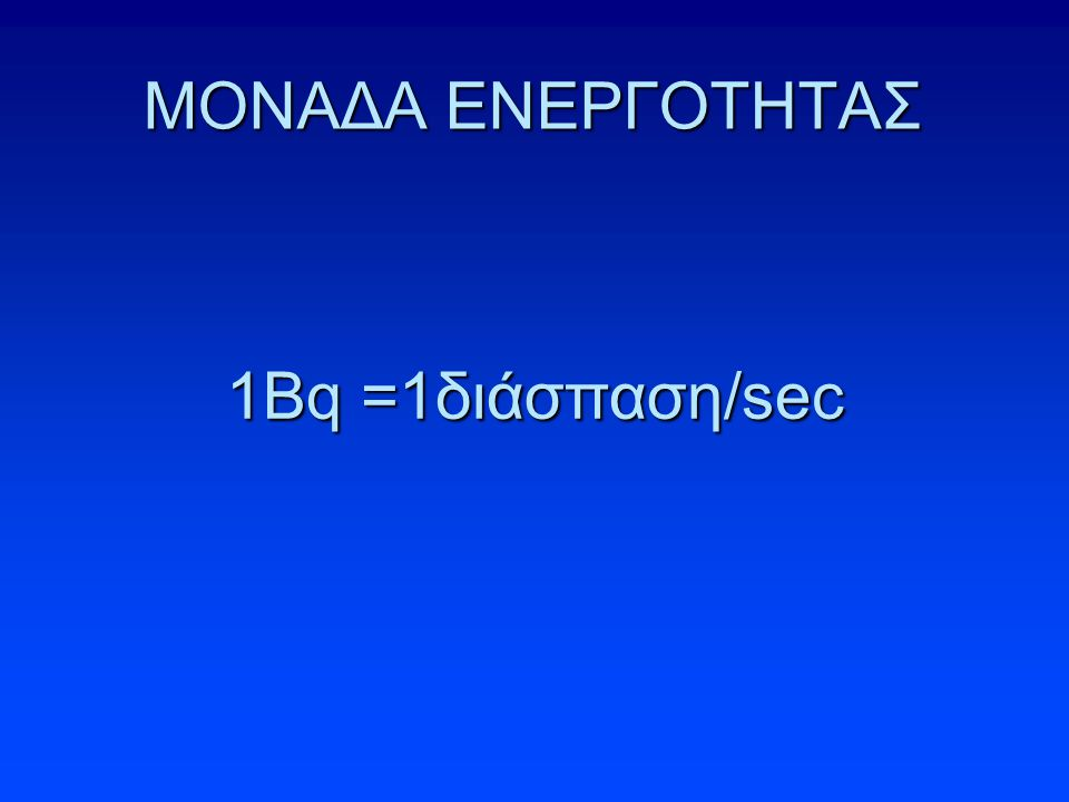 ΜΟΝΑΔΑ ΕΝΕΡΓΟΤΗΤΑΣ 1Βq =1διάσπαση/sec