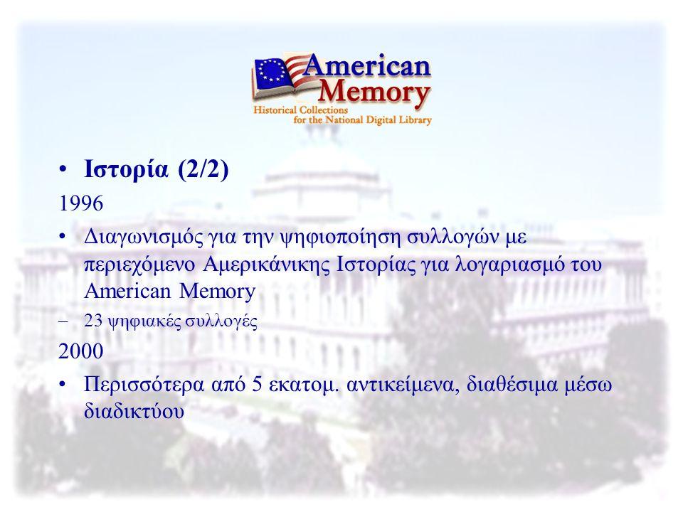 Ιστορία (2/2) 1996 Διαγωνισμός για την ψηφιοποίηση συλλογών με περιεχόμενο Αμερικάνικης Ιστορίας για λογαριασμό του American Memory –23 ψηφιακές συλλο