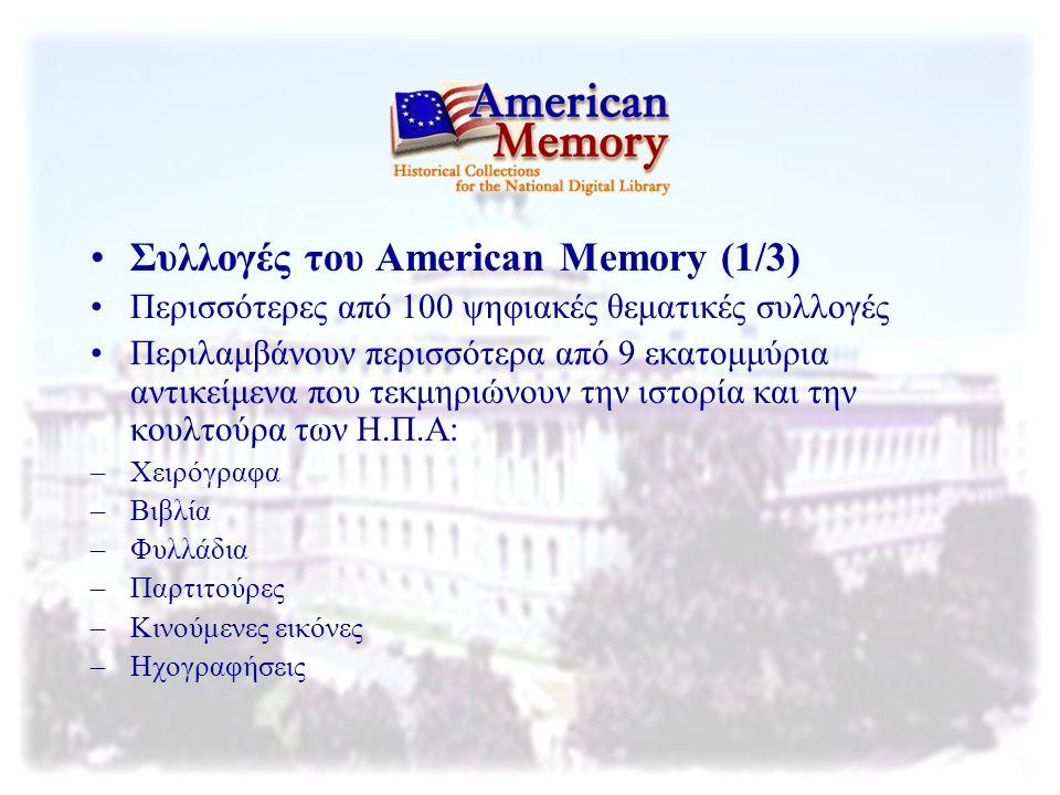 Συλλογές του American Memory (2/3) Αποτελούν καθρέφτη των πρωτότυπων συλλογών της βιβλιοθήκης του Κογκρέσου Η κεντρική σελίδα κάθε συλλογής αποτελείται απο: –Γενικές πληροφορίες για τη συλλογή –Πληροφορίες για τα περιεχόμενα και την ιστορία τους –Οδηγίες για το πώς μπορεί κανείς να φτιάξει μια ψηφιακή βιβλιοθήκη –Γλωσσάριο –Πληροφορίες για τα πνευματικά δικαιώματα –Πληροφορίες για το πώς μπορεί κανείς να αποκτήσει αυτά τα τεκμήρια