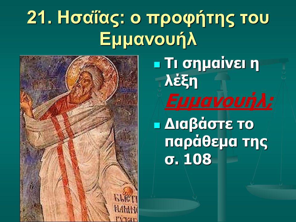 21. Ησαΐας: ο προφήτης του Εμμανουήλ Τι σημαίνει η λέξη Εμμανουήλ; Διαβάστε το παράθεμα της σ. 108