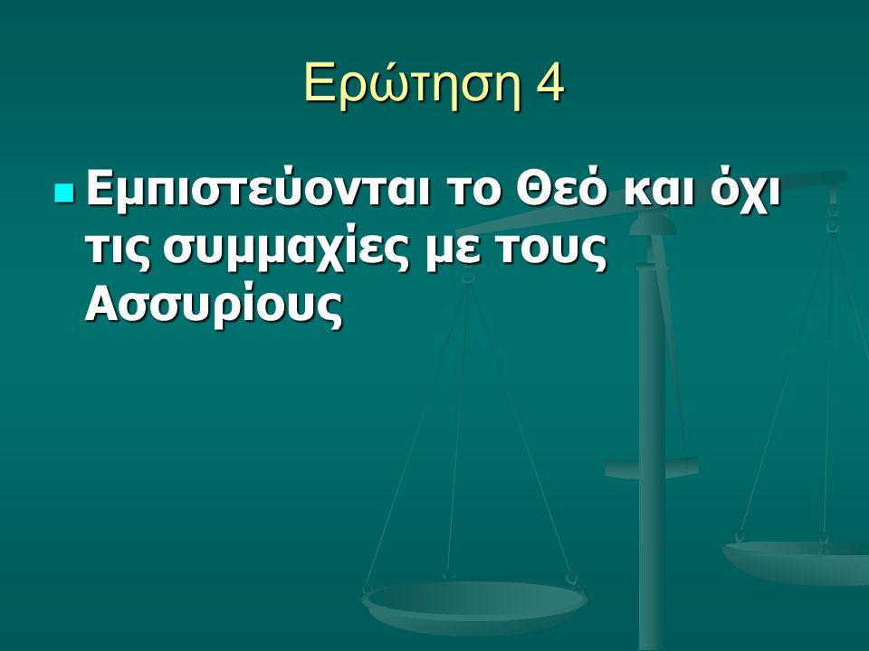 Ερώτηση 4 Εμπιστεύονται το Θεό και όχι τις συμμαχίες με τους Ασσυρίους Εμπιστεύονται το Θεό και όχι τις συμμαχίες με τους Ασσυρίους