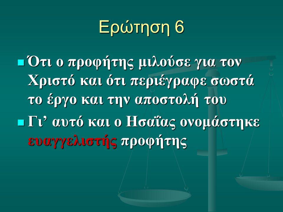 Ερώτηση 6 Ότι ο προφήτης μιλούσε για τον Χριστό και ότι περιέγραφε σωστά το έργο και την αποστολή του Ότι ο προφήτης μιλούσε για τον Χριστό και ότι περιέγραφε σωστά το έργο και την αποστολή του Γι' αυτό και ο Ησαΐας ονομάστηκε ευαγγελιστής προφήτης Γι' αυτό και ο Ησαΐας ονομάστηκε ευαγγελιστής προφήτης
