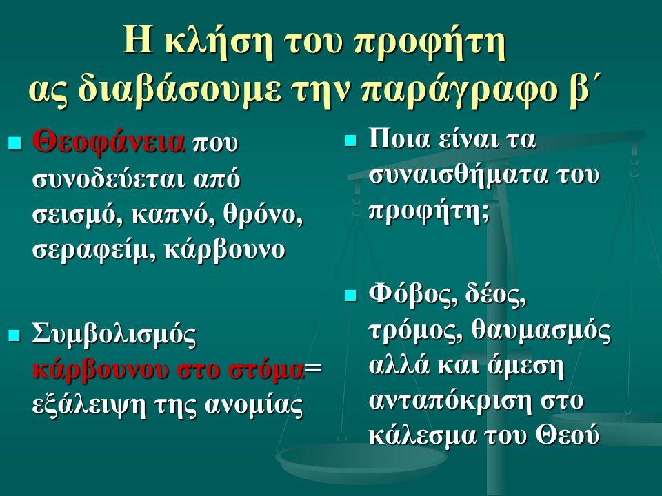 Η κλήση του προφήτη ας διαβάσουμε την παράγραφο β΄ Θεοφάνεια που συνοδεύεται από σεισμό, καπνό, θρόνο, σεραφείμ, κάρβουνο Θεοφάνεια που συνοδεύεται από σεισμό, καπνό, θρόνο, σεραφείμ, κάρβουνο Συμβολισμός κάρβουνου στο στόμα= εξάλειψη της ανομίας Συμβολισμός κάρβουνου στο στόμα= εξάλειψη της ανομίας Ποια είναι τα συναισθήματα του προφήτη; Φόβος, δέος, τρόμος, θαυμασμός αλλά και άμεση ανταπόκριση στο κάλεσμα του Θεού