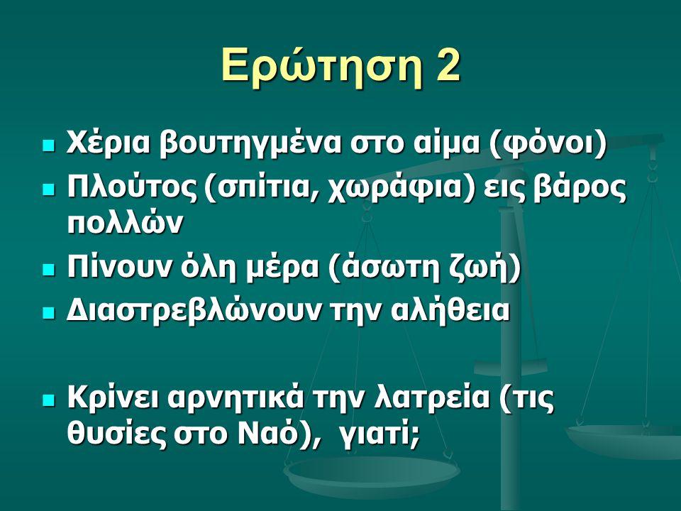 Ερώτηση 2 Χέρια βουτηγμένα στο αίμα (φόνοι) Χέρια βουτηγμένα στο αίμα (φόνοι) Πλούτος (σπίτια, χωράφια) εις βάρος πολλών Πλούτος (σπίτια, χωράφια) εις βάρος πολλών Πίνουν όλη μέρα (άσωτη ζωή) Πίνουν όλη μέρα (άσωτη ζωή) Διαστρεβλώνουν την αλήθεια Διαστρεβλώνουν την αλήθεια Κρίνει αρνητικά την λατρεία (τις θυσίες στο Ναό), γιατί; Κρίνει αρνητικά την λατρεία (τις θυσίες στο Ναό), γιατί;
